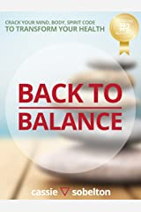 Back to Balance: Crack Your Mind, Body, Spirit Code to Transform Your Health Kindle Edition