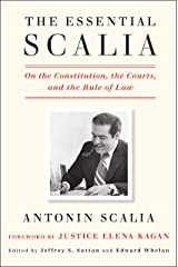 The Essential Scalia: On the Constitution, the Courts, and the Rule of Law Kindle Edition