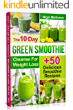 The 10-Day Green Smoothie Cleanse For Weight Loss: 10 Day Diet Plan+50 Delicious Quick & Easy Smoothie Recipes For…