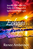 Echoes of Light: Journey Into Who You Truly Are... A Powerful, Spiritual Being of Light