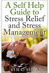 A Self Help Guide to Stress Relief and Stress Management Kindle Edition