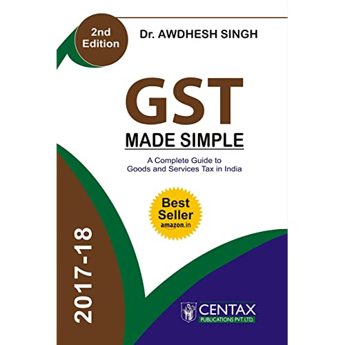 GST Made Simple: A Complete Guide to Goods and Services Tax in India (Second Edition: 20 November, 2017)
