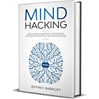 Mind Hacking: Train Your Brain to Overcome Anxiety, Stop Overthinking, Break Your Negative Patterns to Rewire Your Mind to Success and Live The Life You ... Behavioral Therapy (English Edition)
