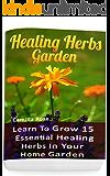 Healing Herbs Garden: Learn To Grow 15 Essential Healing Herbs In Your Home Garden