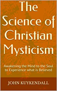 The Science of Christian Mysticism: Awakening the Mind to the Soul to Experience what is Believed