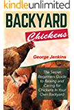 BACKYARD CHICKENS: The Secret Beginners Guide to Raising and Caring for Chickens in Your Own Backyard (How to Raise Chickens - The Backyard Chickens for Beginners Book)