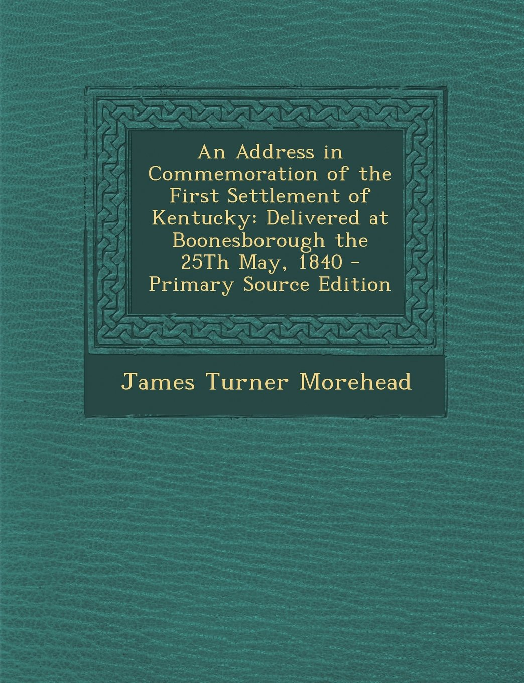 Download An Address in Commemoration of the First Settlement of Kentucky: Delivered at Boonesborough the 25Th May, 1840 - Primary Source Edition PDF
