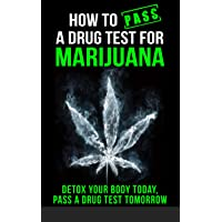 How to Pass a Drug Test for Marijuana: Detox Your Body Today, Pass a Drug Test Tomorrow...