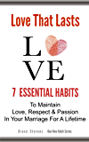 Love That Lasts: 7 Essential Habits to Maintain Love, Respect & Passion In Your Marriage For A Lifetime (One New Habit)