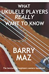 What Ukulele Players Really Want To Know : The Owners Manual For Ukulele Beginners Kindle Edition