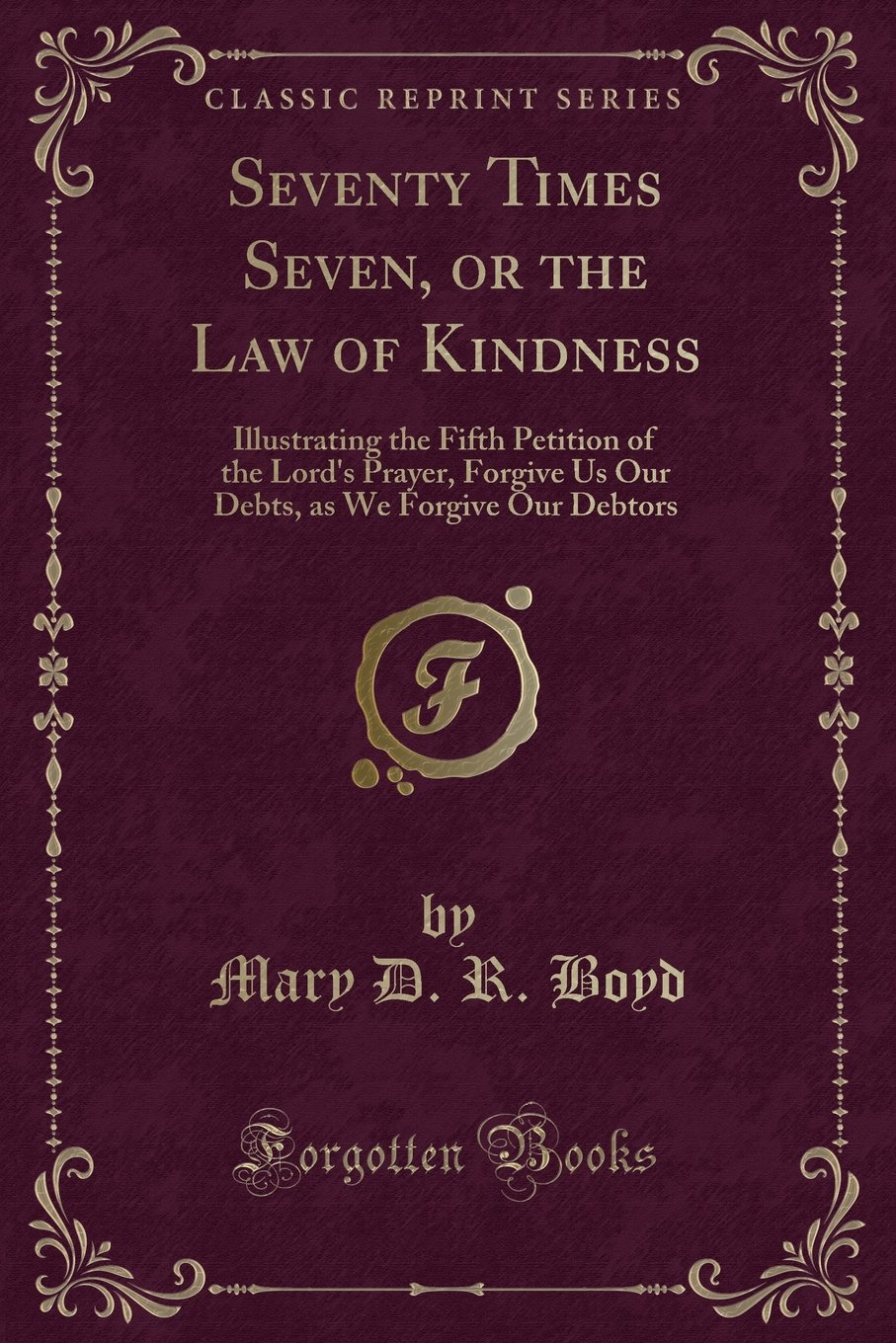 Seventy Times Seven, or the Law of Kindness: Illustrating the Fifth Petition of the Lord's Prayer, Forgive Us Our Debts, as We Forgive Our Debtors (Classic Reprint) pdf