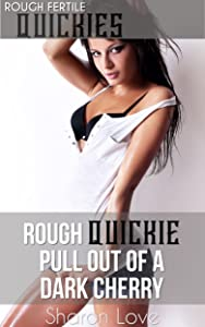 Rough Quickie Pull Out Of A Dark Cherry (Rough Fertile Quickies Series)