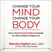 Change Your Mind, Change Your Body: How to Have Permanent Weight Loss Success for a More Confident and Happier You!