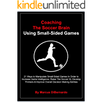 Coaching The Soccer Brain  Using Small-Sided Games: 21 Ways to Manipulate Small-Sided Games In Order to Increase Game Intelligence, Raise The Soccer IQ & Develop Thinkers