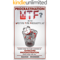 PROCRASTINATION WTF?  Are you Wasting Time Frequently?: Learn how to cure laziness & OVERCOME PROCRASTINATION once and for all.
