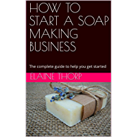 HOW TO START A SOAP MAKING BUSINESS: The complete guide to help you get started (English Edition)