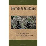 Airsoft Sniper - A Complete Step-By-Step Training Guide Teaching Real Sniper Skills, Tactics And Secrets + Link to 1000 Survi