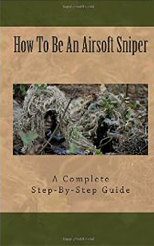 Airsoft Sniper - A Complete Step-By-Step Training Guide Teaching Real Sniper Skills; Tactics And Secrets + Link to 1000 Survival and Special Forces Military Manuals