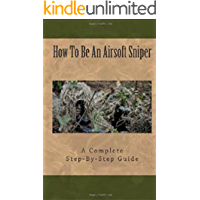 Airsoft Sniper - A Complete Step-By-Step Training Guide Teaching Real Sniper Skills, Tactics And Secrets + Link to 1000…