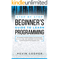 Step by Step Beginners' Guide to Learn Programming: The Complete Introduction Guide for Learning the Basics of C, C#, C++, SQL, JAVA, JAVASCRIPT, PHP, ... Pratical Programming Language Course