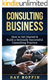 Consulting Business: How to Get Started & Build a Seriously Successful Consulting Practice