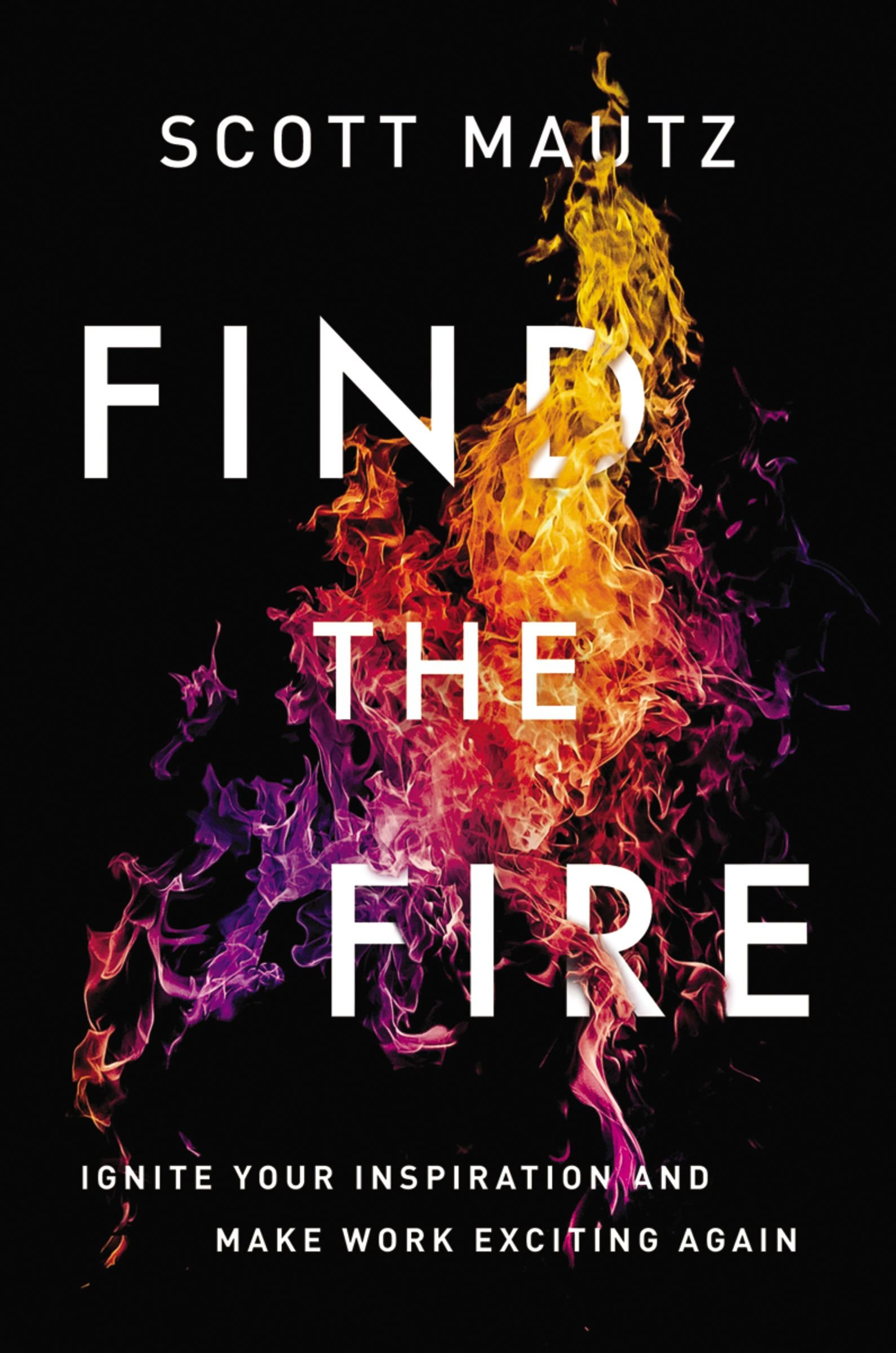 Read Online Find the Fire: Ignite Your Inspiration--and Make Work Exciting Again PDF