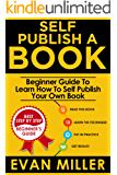 Self Publish a Book: Beginner Guide To Learn How To Self Publish Your Own Book (Write your Book 2)