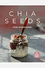 Chia Seeds for Everyone!: A Cookbook Teaching You How to Use Them! Kindle Edition