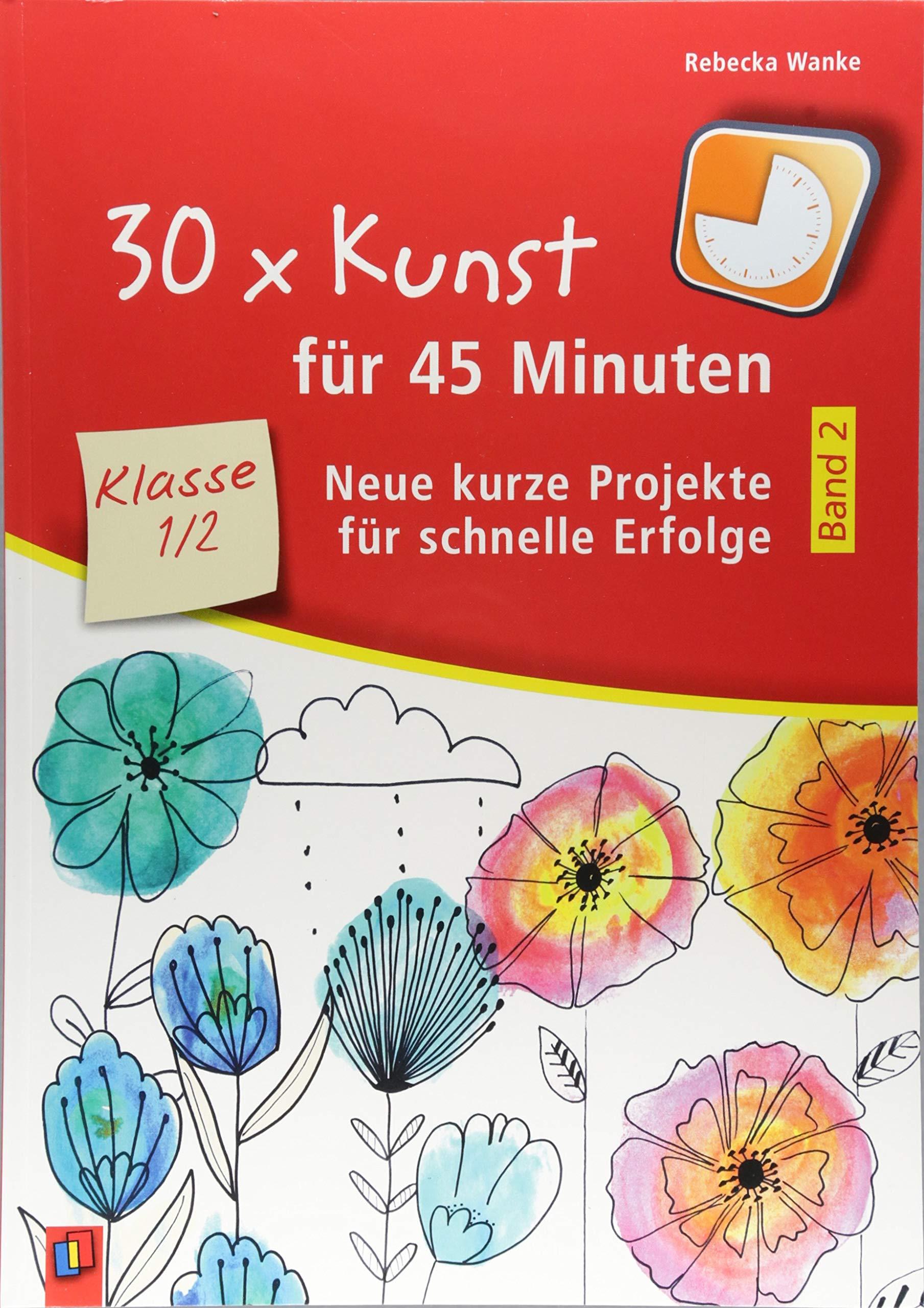 30 x Kunst für 45 Minuten – Band 2 Klasse 1/2: Neue kurze Projekte für schnelle Erfolge Taschenbuch – 6. August 2018 Rebecka Wanke Verlag an der Ruhr 3834638935 Lernmittel