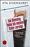 Am Dienstag habe ich meinen Vater zersägt: Die härtesten Fälle einer Gerichtsreporterin (German Edition)