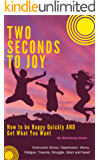 Two Seconds To Joy!: How to Be Happy Quickly AND Get What You Want-Overcome Stress, Depression, Worry, Fatigue, Trauma, Struggle,Want and Need