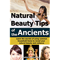 Beauty Tips of the Ancients: Learn the secrets of using common household items to reveal your natural beauty and radiance (homemade beauty, natural hair, hair care, skin products, skin care Book 1)