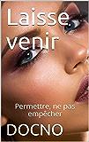 Laisse venir: Permettre, ne pas empêcher (French Edition)