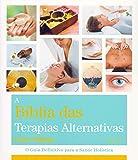 Bíblia Das Terapias Alternativas: O Guia Definitivo Para A Saúde Holística
