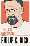 Philip K. Dick: The Last Interview : And Other Conversations