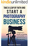 Photography Business : Take a Leap of Faith and Start a Photography Business: A Beginner's Guide to Starting a Successful Business as a Photographer