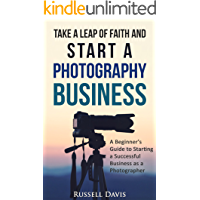 Photography Business : Take a Leap of Faith and Start a Photography Business: A Beginner's Guide to Starting a… book cover