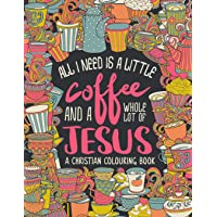 A Christian Colouring Book: All I Need is a Little Coffee and a Whole Lot of Jesus: Volume 9
