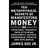 Ten Metaphysical Secrets of Manifesting Money: Spiritual Insights into Attaining Prosperity, Riches, Abundance, Wealth, and A