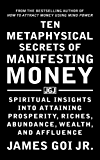 Ten Metaphysical Secrets of Manifesting Money: Spiritual Insights into Attaining Prosperity, Riches, Abundance, Wealth, and Affluence (English Edition)
