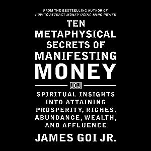 Ten Metaphysical Secrets of Manifesting Money: Spiritual Insights into Attaining Prosperity, Riches, Abundance, Wealth…