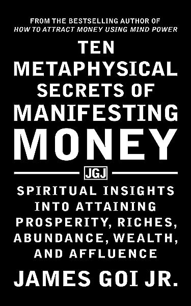 Ten Metaphysical Secrets Of Manifesting Money Spiritual Insights Into Attaining Prosperity Riches Abundance Wealth And Affluence Kindle Edition By Goi Jr James Religion Spirituality Kindle Ebooks Amazon Com