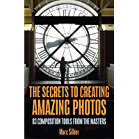 The Secrets to Creating Amazing Photos: 83 Composition Tools from the Masters
