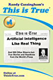 This is True [v4]: Artificial Intelligence Like Real Thing (And 500 Other Bizarre-but-True Stories and Headlines from the World's Press)