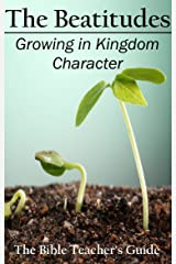 The Beatitudes: Growing in Kingdom Character (The Bible Teacher's Guide Book 16) Kindle Edition