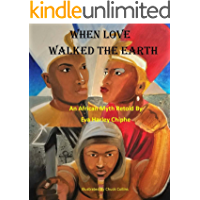 WHEN LOVE WALKED THE EARTH: An African Myth Retold