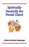 Spiritually Decalcify the Pineal Gland