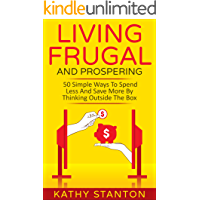 Living Frugal And Prospering: 50 Simple Ways To Spend Less And Save More By Thinking Outside The Box (How To Save Money, Living Debt Free, Less Is More)