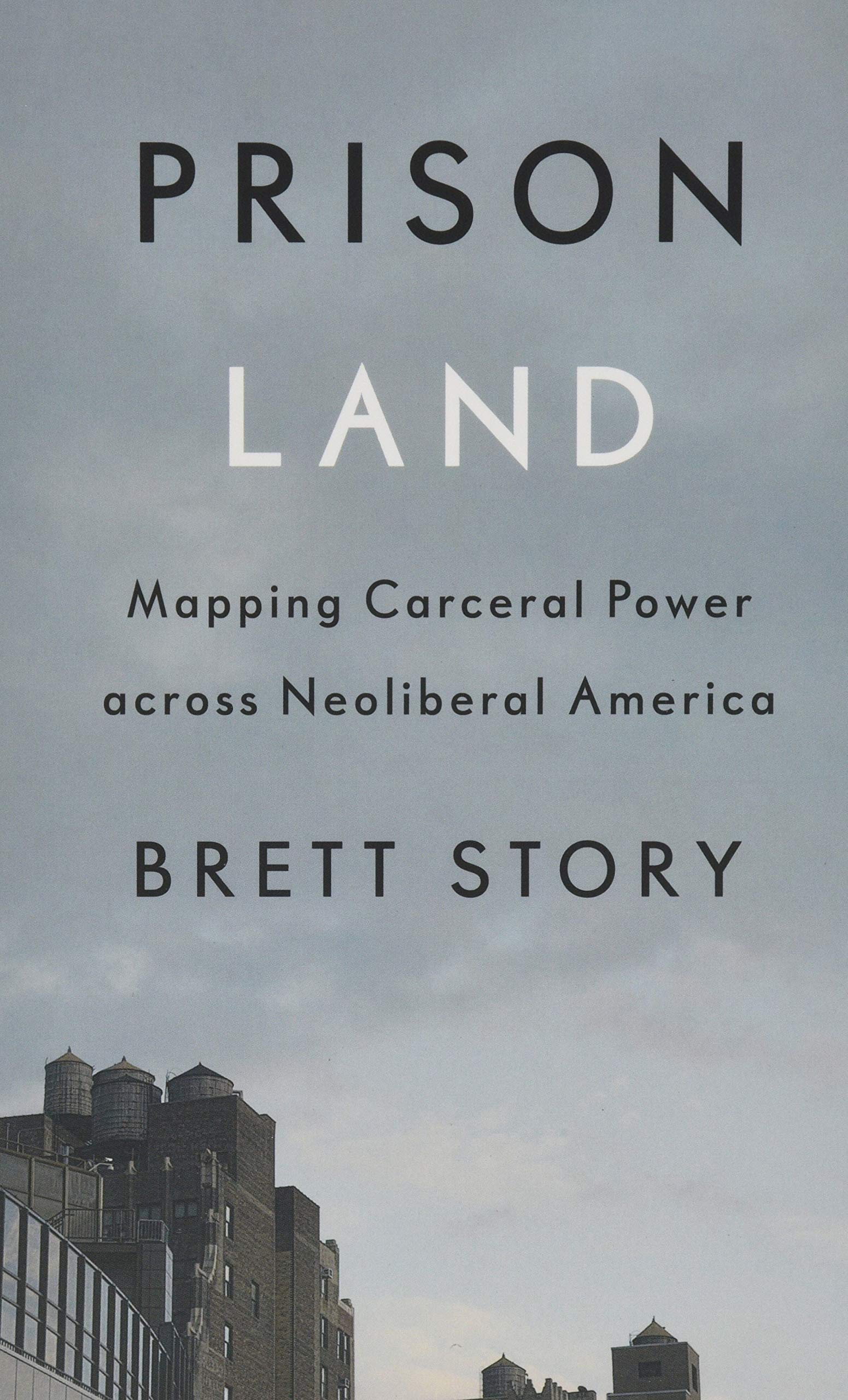 Prison land : mapping carceral power across neoliberal America / Brett Story