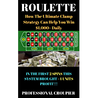 Roulette: How The Ultimate Clamp Strategy Help You Win $1,000+ Daily (English Edition)